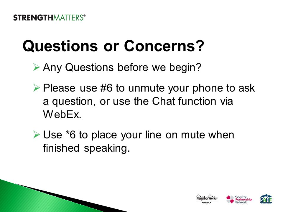 Questions or Concerns?  Any Questions before we begin?  Please use #6 to unmute your phone to ask a question, or use the Chat function via WebEx. 