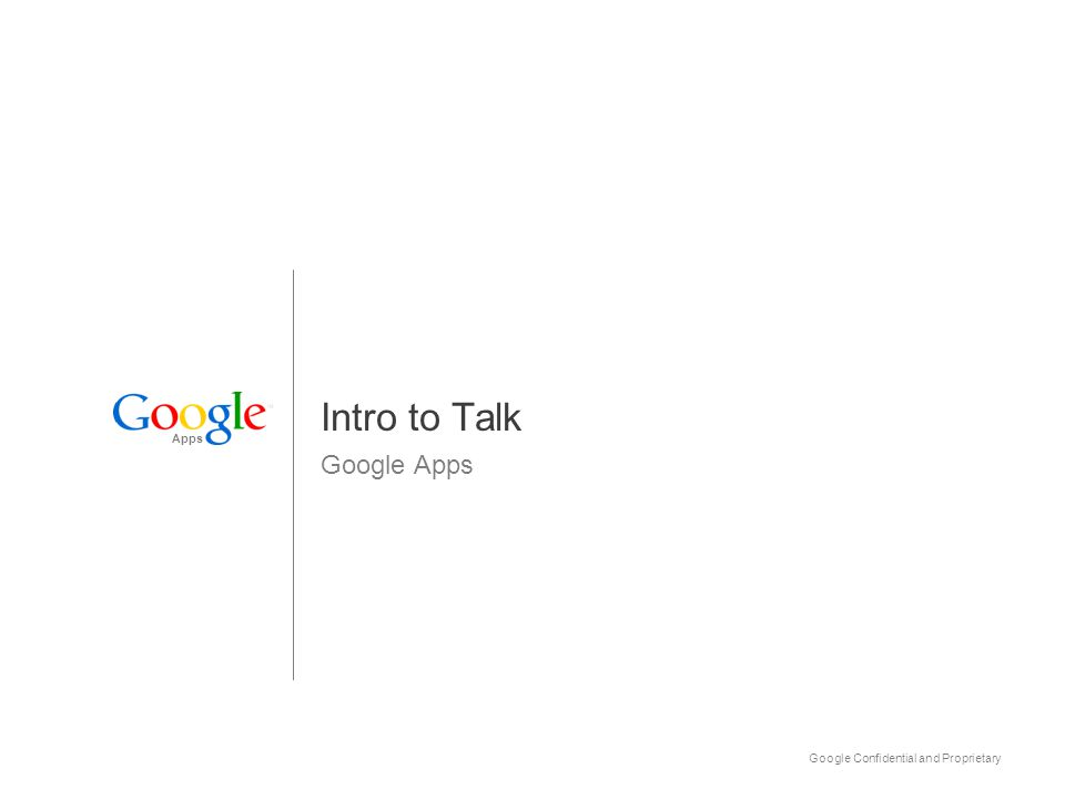 Apps Google Confidential and Proprietary12 Using Talk Try this: Set Talk availability and find/add a buddy Use Availability to create a custom status message Use Search contacts to locate one of your buddies or choose Add to invite a new co-worker