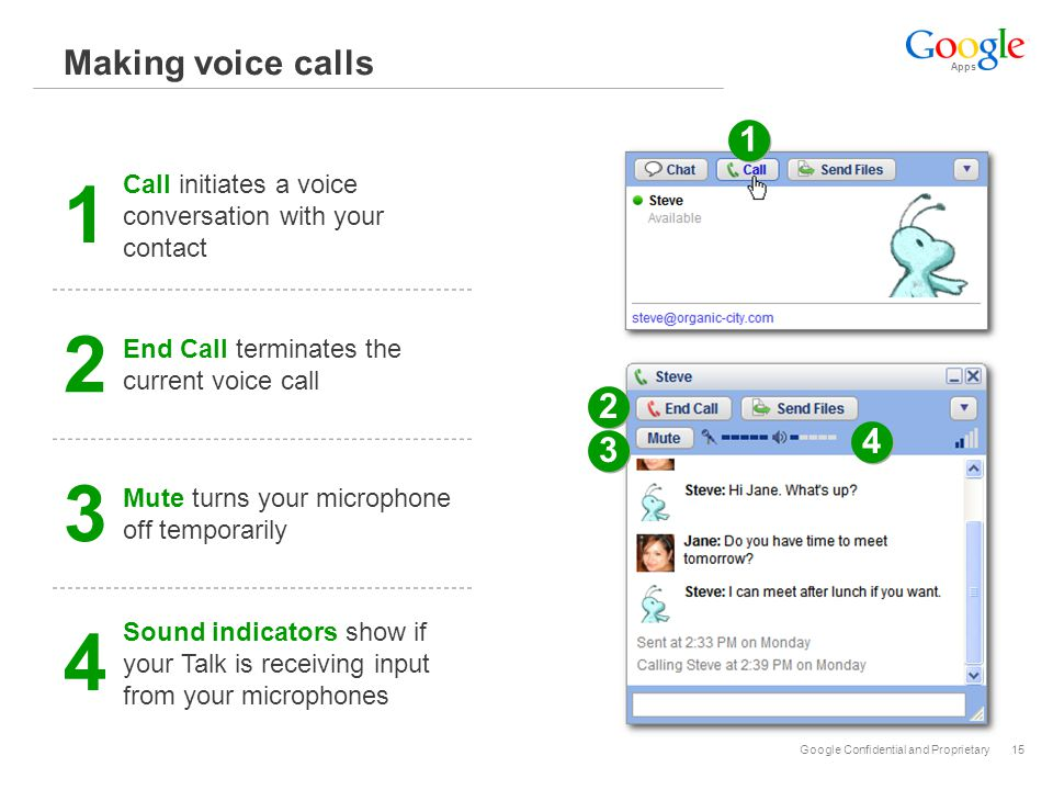 Apps Google Confidential and Proprietary15 Making voice calls 1 1 2 2 3 3 4 4 1 Call initiates a voice conversation with your contact 2 End Call terminates the current voice call 3 Mute turns your microphone off temporarily 4 Sound indicators show if your Talk is receiving input from your microphones