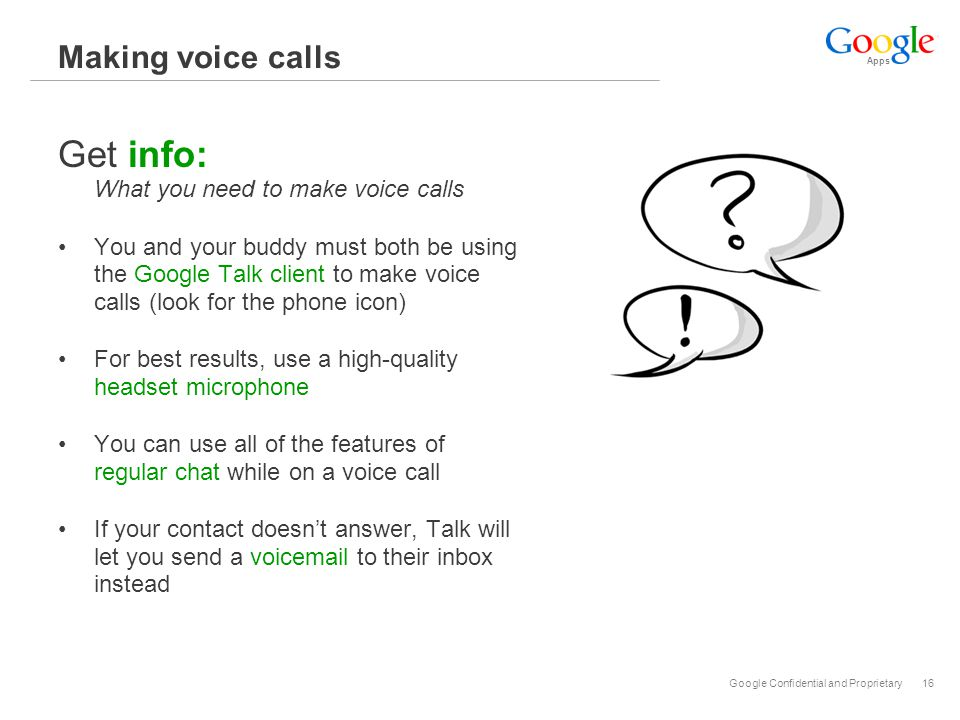 Apps Google Confidential and Proprietary16 Making voice calls Get info: What you need to make voice calls You and your buddy must both be using the Google Talk client to make voice calls (look for the phone icon) For best results, use a high-quality headset microphone You can use all of the features of regular chat while on a voice call If your contact doesn't answer, Talk will let you send a voicemail to their inbox instead
