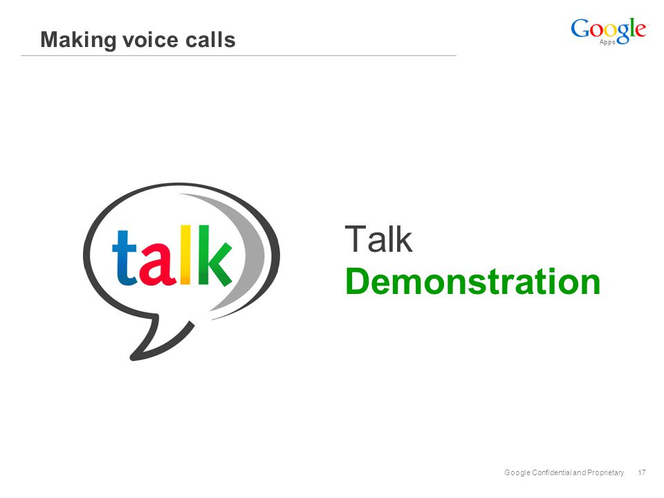 Apps Google Confidential and Proprietary17 Making voice calls Talk Demonstration