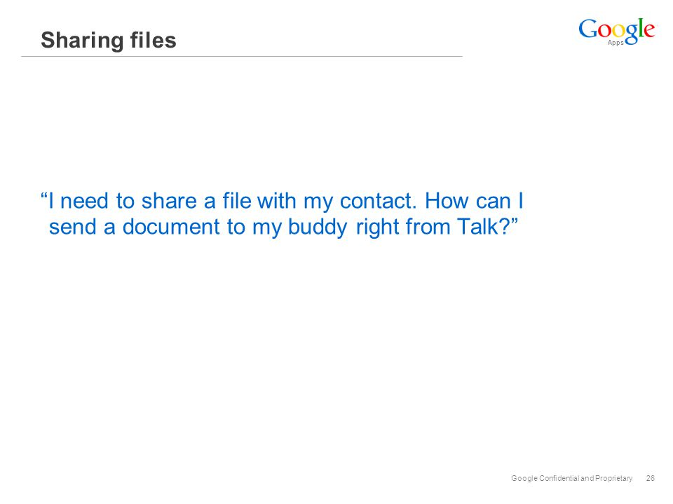 Apps Google Confidential and Proprietary26 Sharing files I need to share a file with my contact.