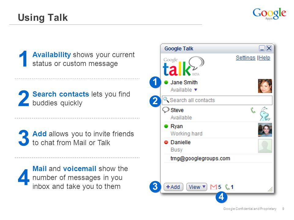 Apps Google Confidential and Proprietary10 Using Talk 5 Chat starts a chat dialog with your contact 6 Conversations are automatically archived in Mail 7 Keyboard shows if your buddy is currently entering text 5 5 6 6 7 7 8 8