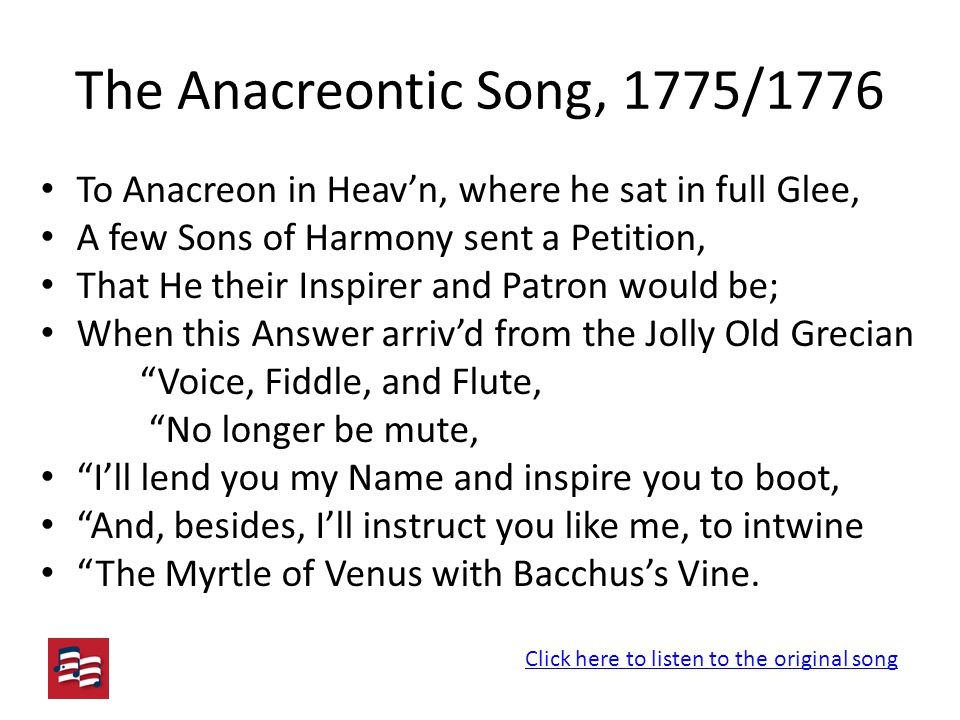 The Anacreontic Song, 1775/1776 To Anacreon in Heav'n, where he sat in full Glee, A few Sons of Harmony sent a Petition, That He their Inspirer and Patron would be; When this Answer arriv'd from the Jolly Old Grecian Voice, Fiddle, and Flute, No longer be mute, I'll lend you my Name and inspire you to boot, And, besides, I'll instruct you like me, to intwine The Myrtle of Venus with Bacchus's Vine.