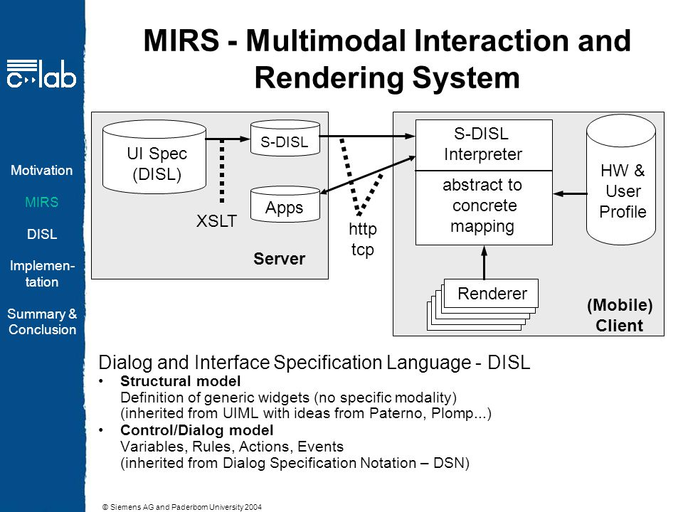 © Siemens AG and Paderborn University 2004 MIRS - Multimodal Interaction and Rendering System Dialog and Interface Specification Language - DISL Structural model Definition of generic widgets (no specific modality) (inherited from UIML with ideas from Paterno, Plomp...) Control/Dialog model Variables, Rules, Actions, Events (inherited from Dialog Specification Notation – DSN) UI Spec (DISL) S-DISL XSLT HW & User Profile S-DISL Interpreter abstract to concrete mapping Renderer Apps Server (Mobile) Client http tcp Motivation MIRS DISL Implemen- tation Summary & Conclusion