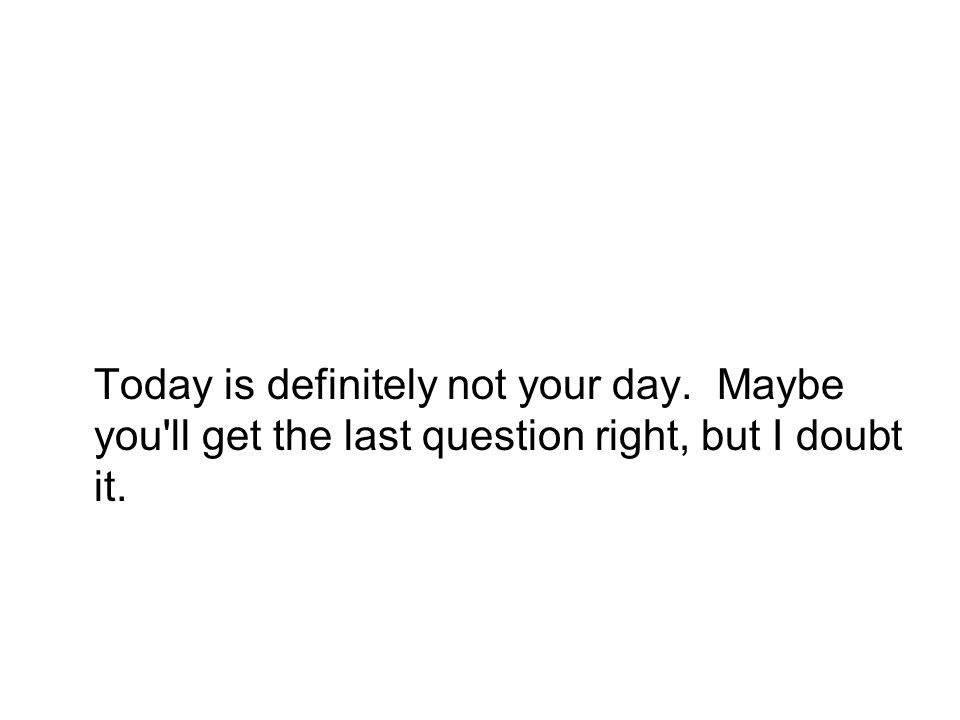 Today is definitely not your day. Maybe you ll get the last question right, but I doubt it.