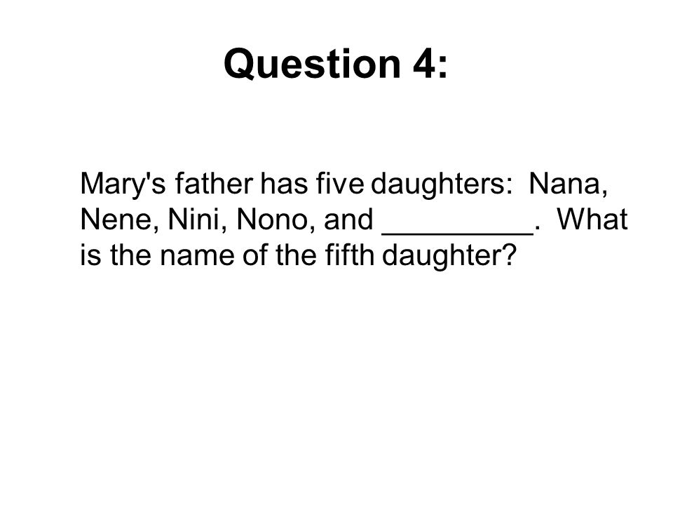 Question 4: Mary s father has five daughters: Nana, Nene, Nini, Nono, and _________.