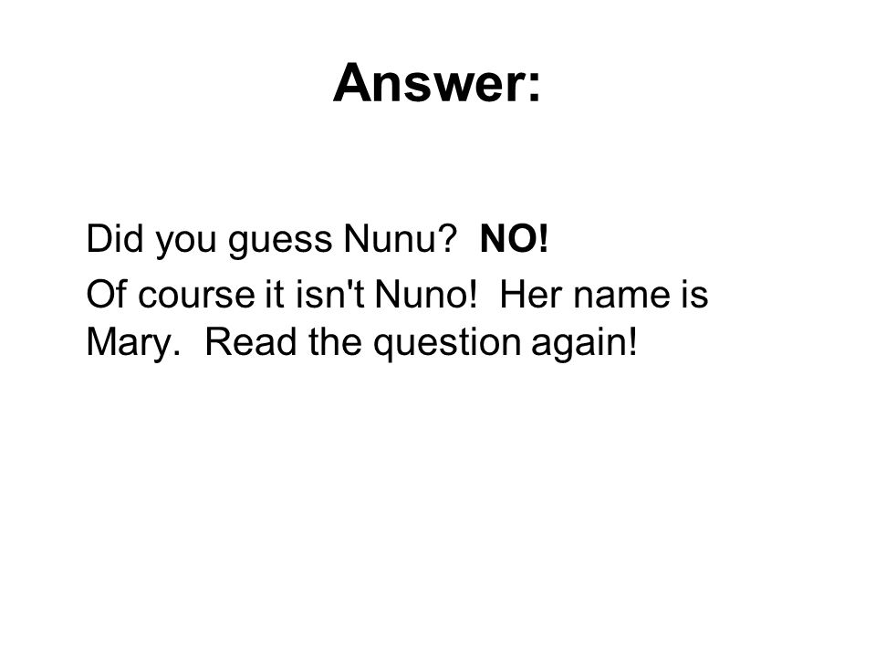 Answer: Did you guess Nunu NO! Of course it isn t Nuno! Her name is Mary. Read the question again!