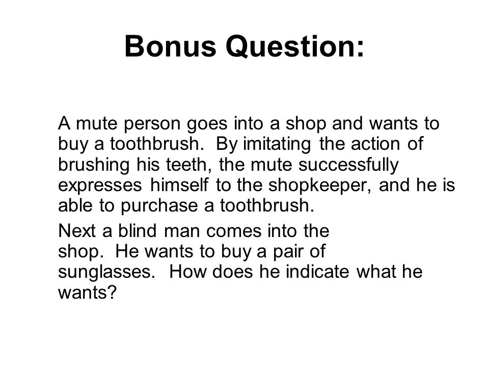 Bonus Question: A mute person goes into a shop and wants to buy a toothbrush. By imitating the action of brushing his teeth, the mute successfully exp