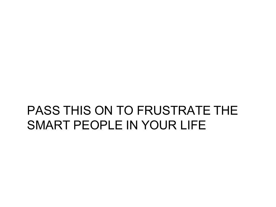 PASS THIS ON TO FRUSTRATE THE SMART PEOPLE IN YOUR LIFE