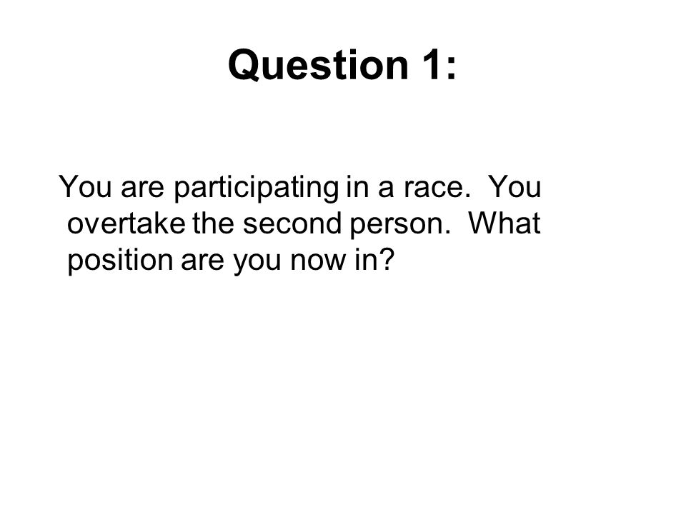 Question 1: You are participating in a race. You overtake the second person. What position are you now in?