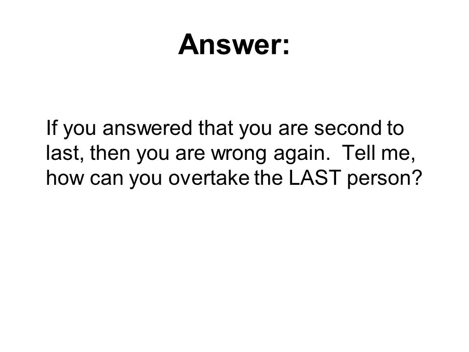 Answer: If you answered that you are second to last, then you are wrong again. Tell me, how can you overtake the LAST person?