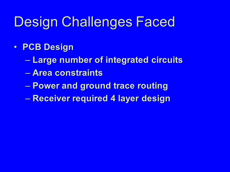 Design Challenges Faced PCB DesignPCB Design –Large number of integrated circuits –Area constraints –Power and ground trace routing –Receiver required