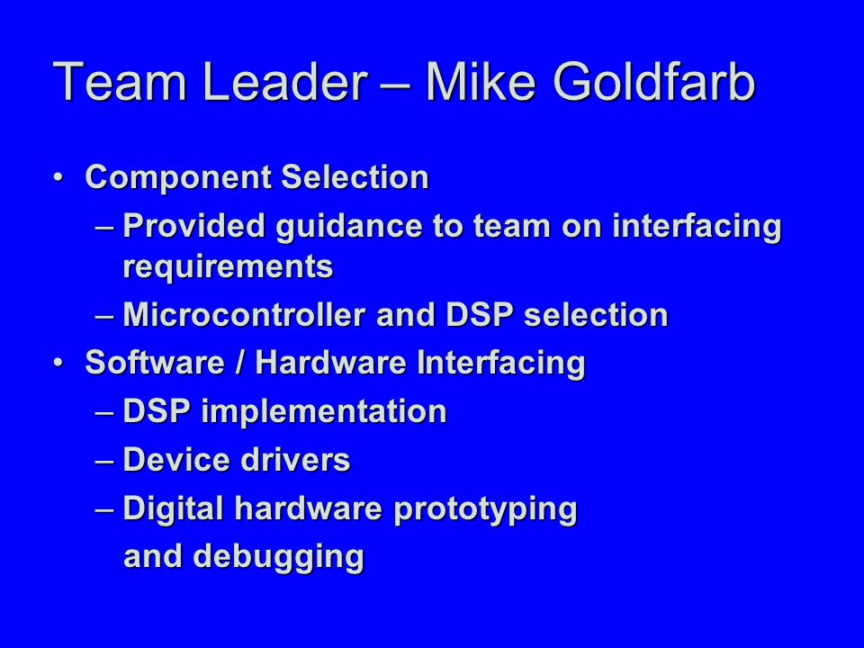 Team Leader – Mike Goldfarb Component SelectionComponent Selection –Provided guidance to team on interfacing requirements –Microcontroller and DSP selection Software / Hardware InterfacingSoftware / Hardware Interfacing –DSP implementation –Device drivers –Digital hardware prototyping and debugging and debugging