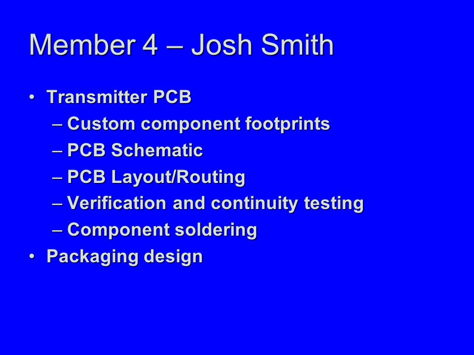 Member 4 – Josh Smith Transmitter PCBTransmitter PCB –Custom component footprints –PCB Schematic –PCB Layout/Routing –Verification and continuity testing –Component soldering Packaging designPackaging design