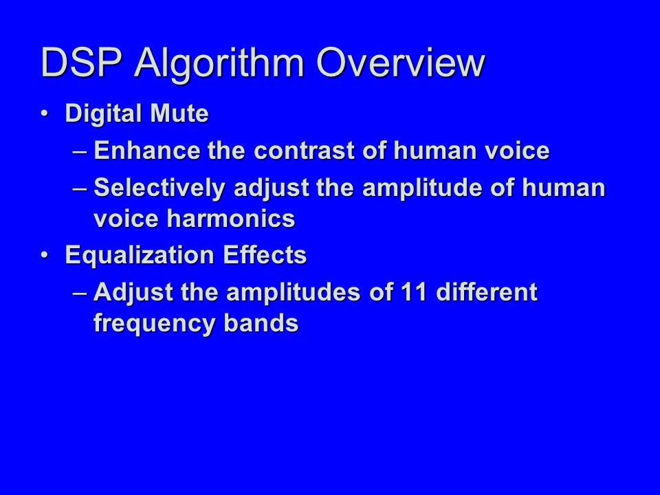 DSP Algorithm Overview Digital MuteDigital Mute –Enhance the contrast of human voice –Selectively adjust the amplitude of human voice harmonics Equalization EffectsEqualization Effects –Adjust the amplitudes of 11 different frequency bands