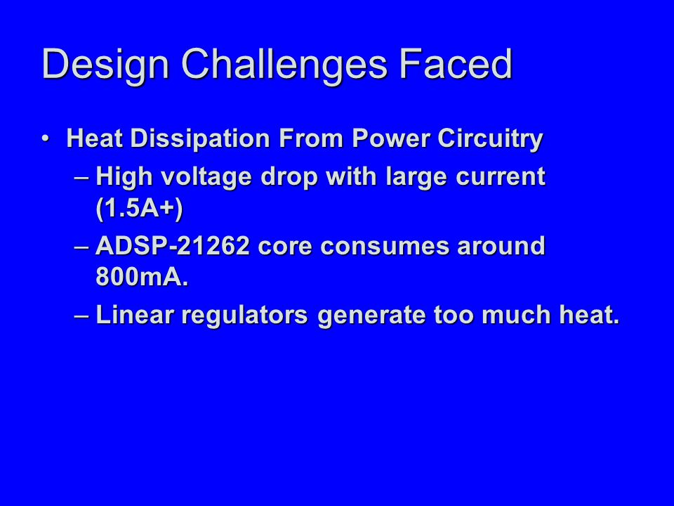 Design Challenges Faced Heat Dissipation From Power CircuitryHeat Dissipation From Power Circuitry –High voltage drop with large current (1.5A+) –ADSP-21262 core consumes around 800mA.