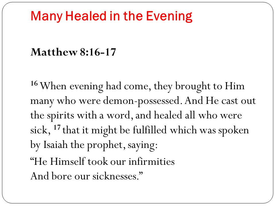 Many Healed in the Evening Matthew 8:16-17 16 When evening had come, they brought to Him many who were demon-possessed.