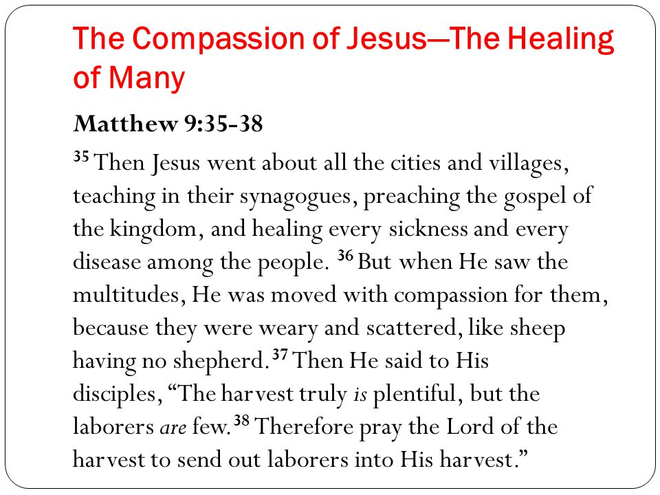 The Compassion of Jesus—The Healing of Many Matthew 9:35-38 35 Then Jesus went about all the cities and villages, teaching in their synagogues, preaching the gospel of the kingdom, and healing every sickness and every disease among the people.