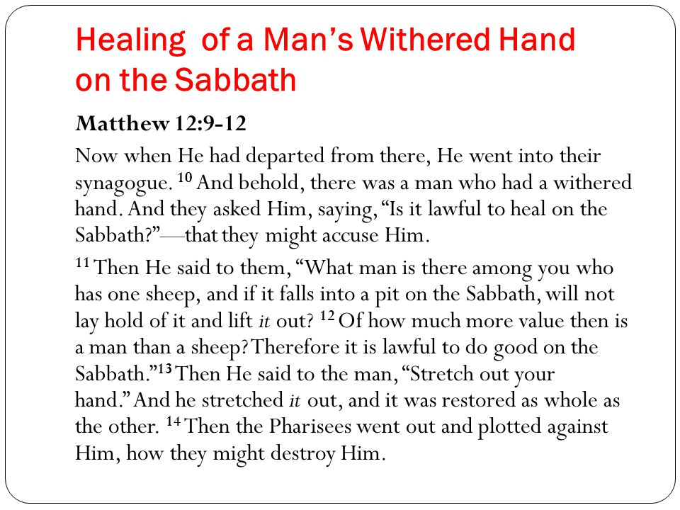 Healing of a Man's Withered Hand on the Sabbath Matthew 12:9-12 Now when He had departed from there, He went into their synagogue.