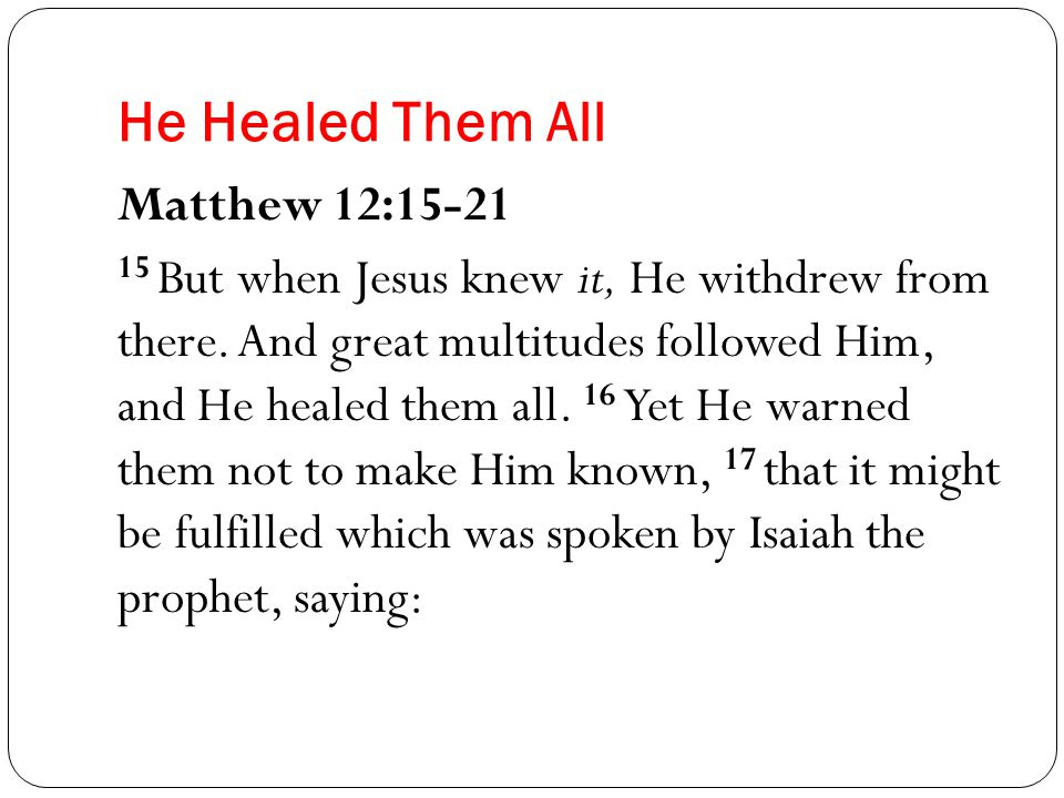 He Healed Them All Matthew 12:15-21 15 But when Jesus knew it, He withdrew from there.