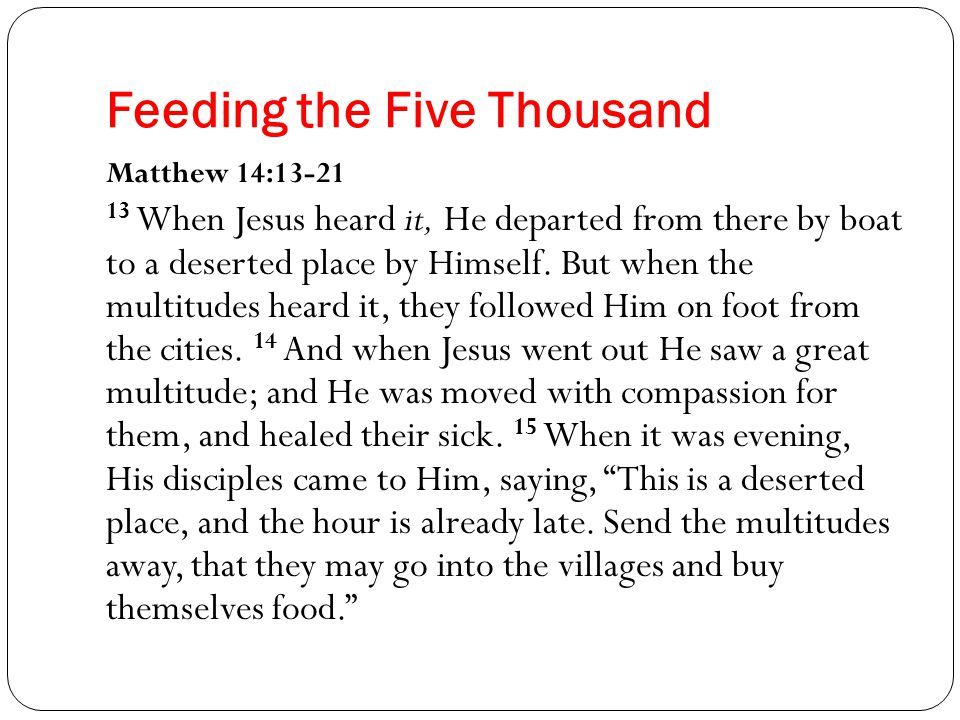 Feeding the Five Thousand Matthew 14:13-21 13 When Jesus heard it, He departed from there by boat to a deserted place by Himself.