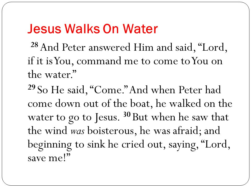 Jesus Walks On Water 28 And Peter answered Him and said, Lord, if it is You, command me to come to You on the water. 29 So He said, Come. And when Peter had come down out of the boat, he walked on the water to go to Jesus.