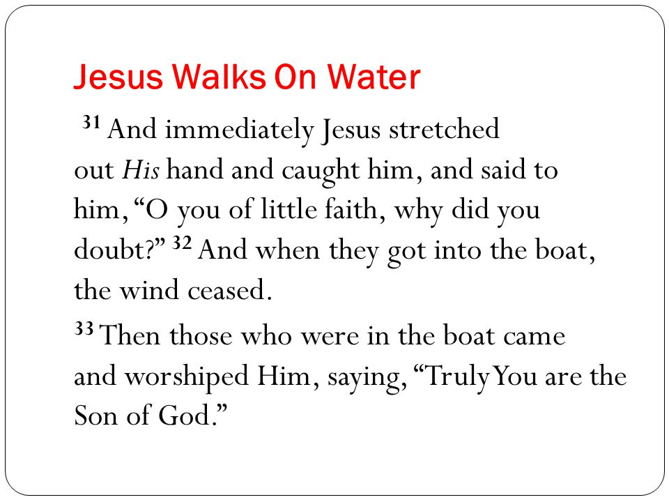 Jesus Walks On Water 31 And immediately Jesus stretched out His hand and caught him, and said to him, O you of little faith, why did you doubt 32 And when they got into the boat, the wind ceased.