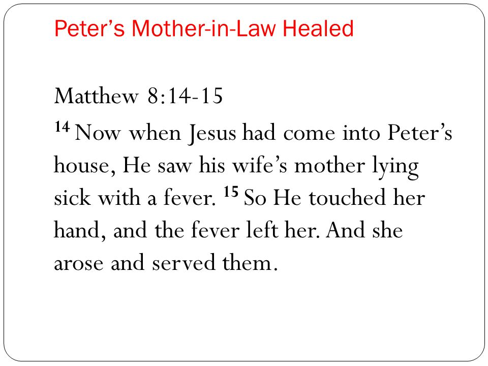 Peter's Mother-in-Law Healed Matthew 8:14-15 14 Now when Jesus had come into Peter's house, He saw his wife's mother lying sick with a fever.