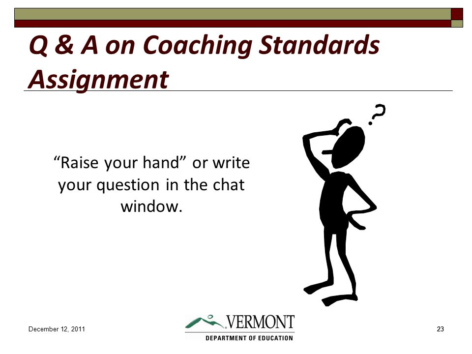 December 12, 201123 Q & A on Coaching Standards Assignment Raise your hand or write your question in the chat window.
