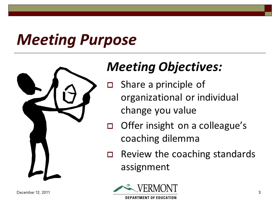 December 12, 201133 Meeting Purpose Meeting Objectives:  Share a principle of organizational or individual change you value  Offer insight on a colleague's coaching dilemma  Review the coaching standards assignment