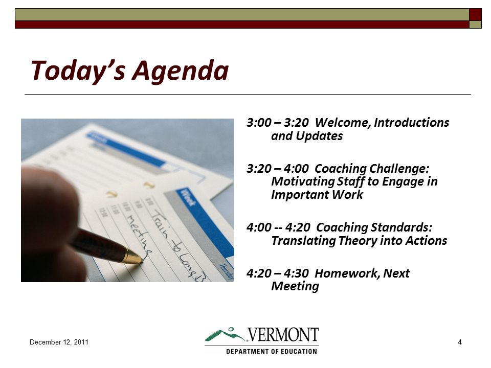 December 12, 201144 Today's Agenda 3:00 – 3:20 Welcome, Introductions and Updates 3:20 – 4:00 Coaching Challenge: Motivating Staff to Engage in Important Work 4:00 -- 4:20 Coaching Standards: Translating Theory into Actions 4:20 – 4:30 Homework, Next Meeting