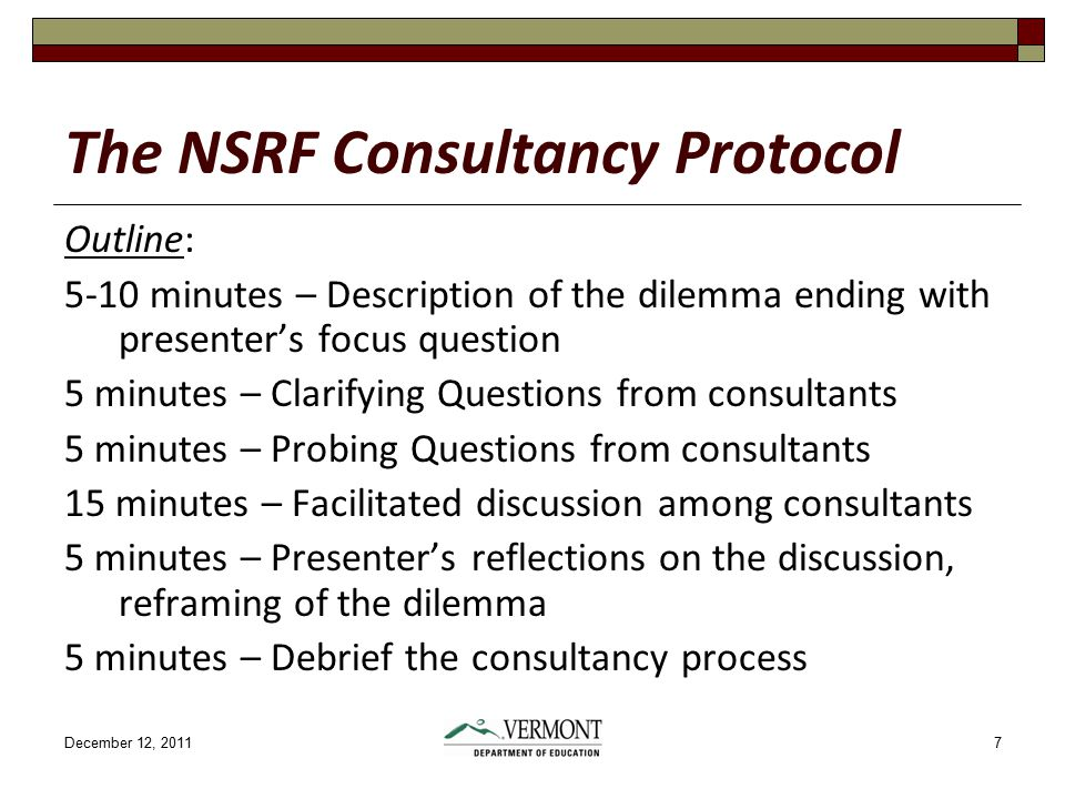 December 12, 20117 The NSRF Consultancy Protocol Outline: 5-10 minutes – Description of the dilemma ending with presenter's focus question 5 minutes – Clarifying Questions from consultants 5 minutes – Probing Questions from consultants 15 minutes – Facilitated discussion among consultants 5 minutes – Presenter's reflections on the discussion, reframing of the dilemma 5 minutes – Debrief the consultancy process