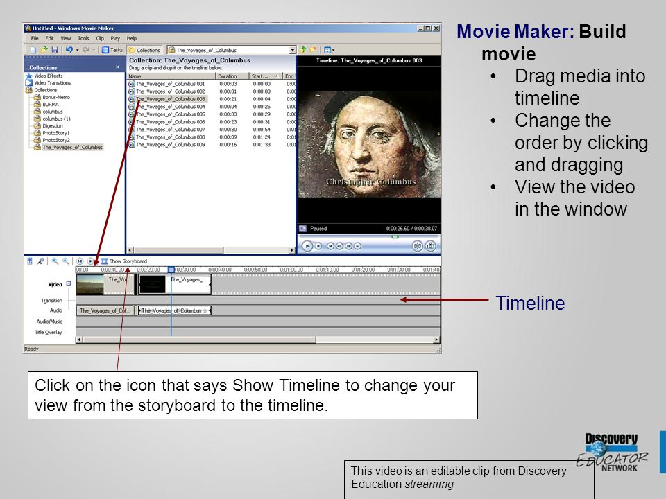 Movie Maker: Build movie Drag media into timeline Change the order by clicking and dragging View the video in the window This video is an editable clip from Discovery Education streaming Timeline Click on the icon that says Show Timeline to change your view from the storyboard to the timeline.