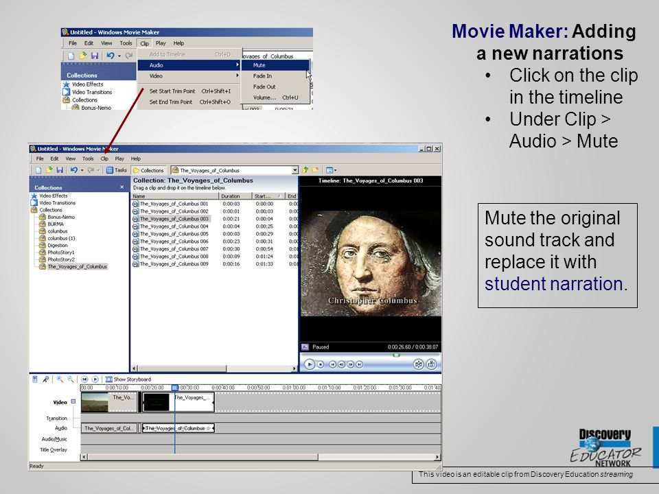 Movie Maker: Adding a new narrations Click on the clip in the timeline Under Clip > Audio > Mute This video is an editable clip from Discovery Education streaming Mute the original sound track and replace it with student narration.