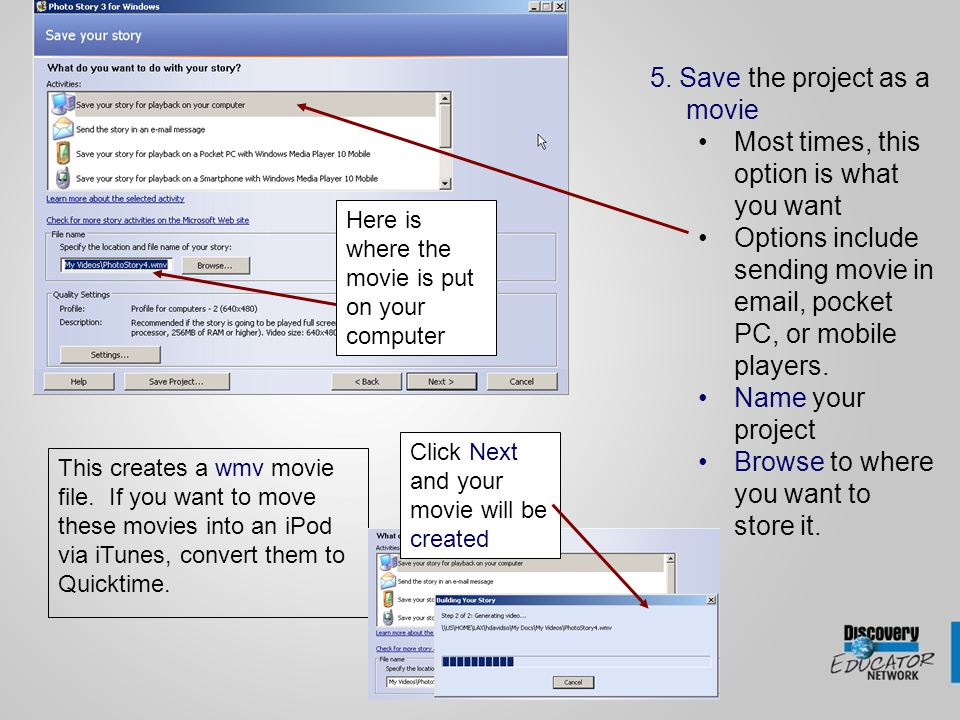 5. Save the project as a movie Most times, this option is what you want Options include sending movie in email, pocket PC, or mobile players. Name you