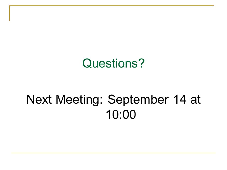 Questions? Next Meeting: September 14 at 10:00