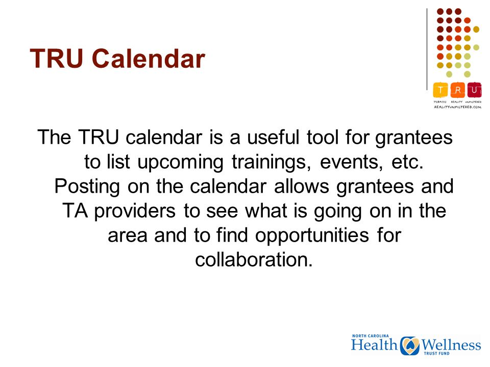 TRU Calendar The TRU calendar is a useful tool for grantees to list upcoming trainings, events, etc.