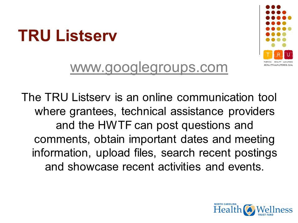 TRU Listserv www.googlegroups.com The TRU Listserv is an online communication tool where grantees, technical assistance providers and the HWTF can post questions and comments, obtain important dates and meeting information, upload files, search recent postings and showcase recent activities and events.