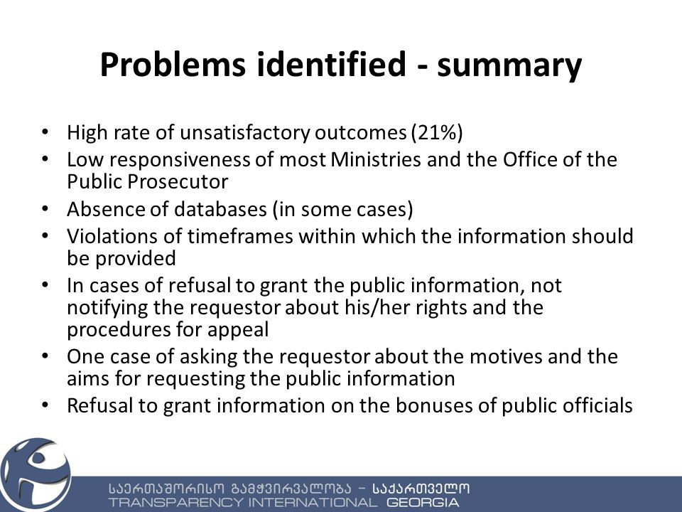 Problems identified - summary High rate of unsatisfactory outcomes (21%) Low responsiveness of most Ministries and the Office of the Public Prosecutor Absence of databases (in some cases) Violations of timeframes within which the information should be provided In cases of refusal to grant the public information, not notifying the requestor about his/her rights and the procedures for appeal One case of asking the requestor about the motives and the aims for requesting the public information Refusal to grant information on the bonuses of public officials