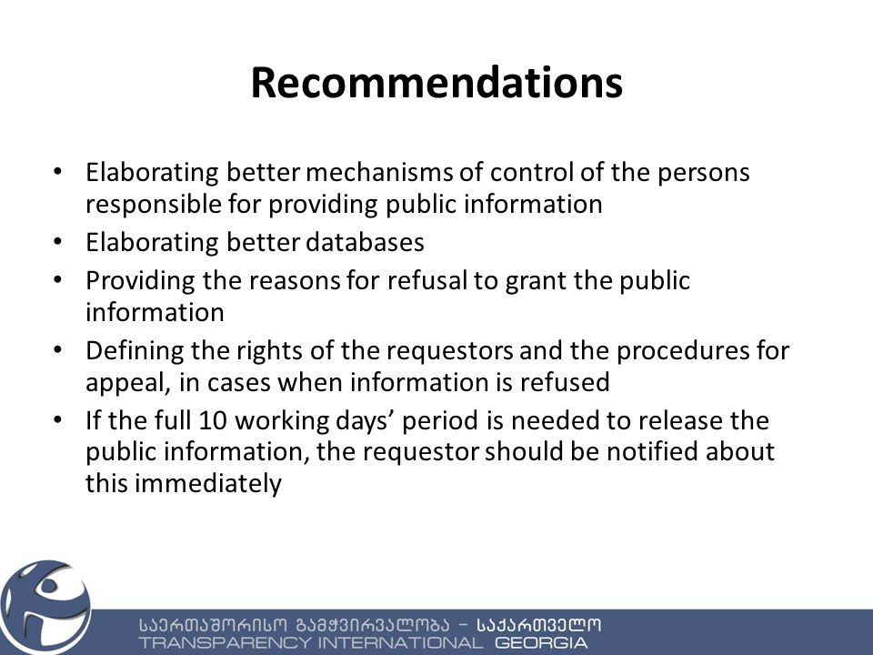 Recommendations Elaborating better mechanisms of control of the persons responsible for providing public information Elaborating better databases Providing the reasons for refusal to grant the public information Defining the rights of the requestors and the procedures for appeal, in cases when information is refused If the full 10 working days' period is needed to release the public information, the requestor should be notified about this immediately