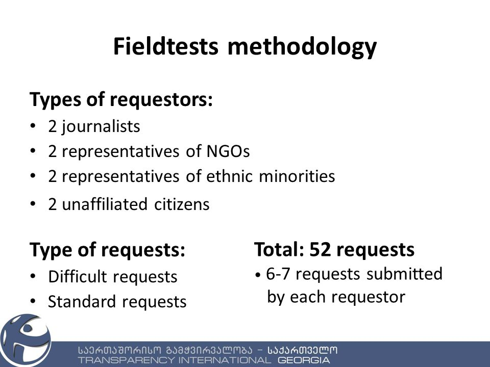Fieldtests methodology Types of requestors: 2 journalists 2 representatives of NGOs 2 representatives of ethnic minorities 2 unaffiliated citizens Type of requests: Difficult requests Standard requests Total: 52 requests 6-7 requests submitted by each requestor