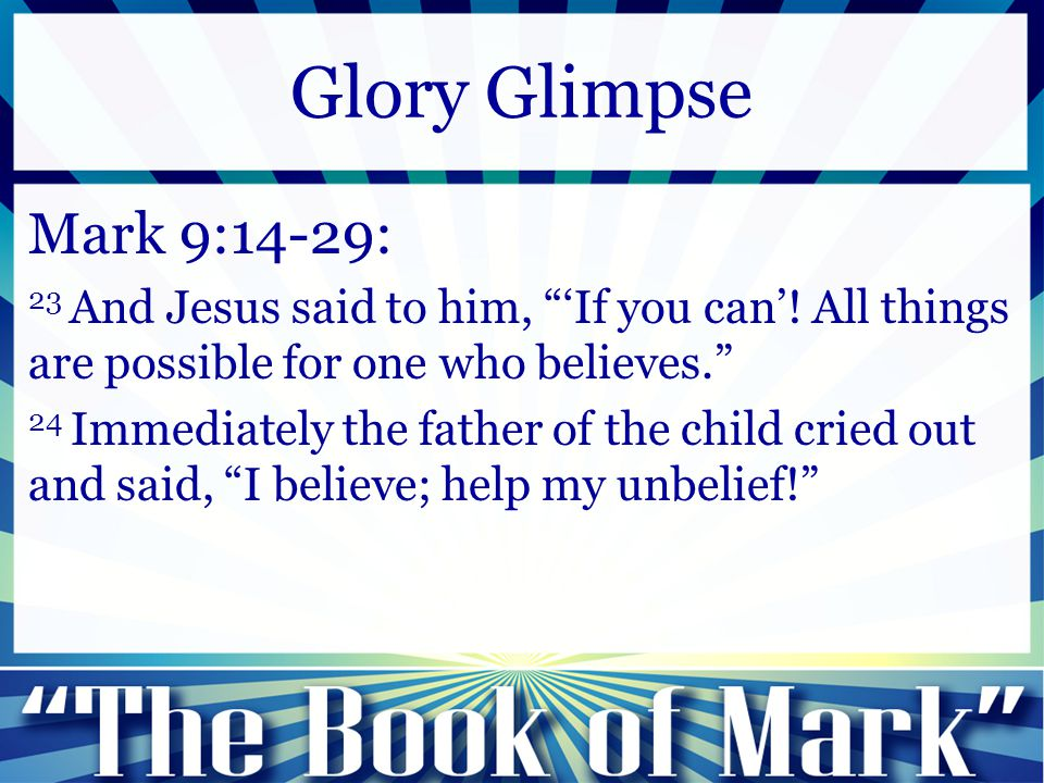 "Mark 9:14-29: 23 And Jesus said to him, ""'If you can'! All things are possible for one who believes."" 24 Immediately the father of the child cried out"