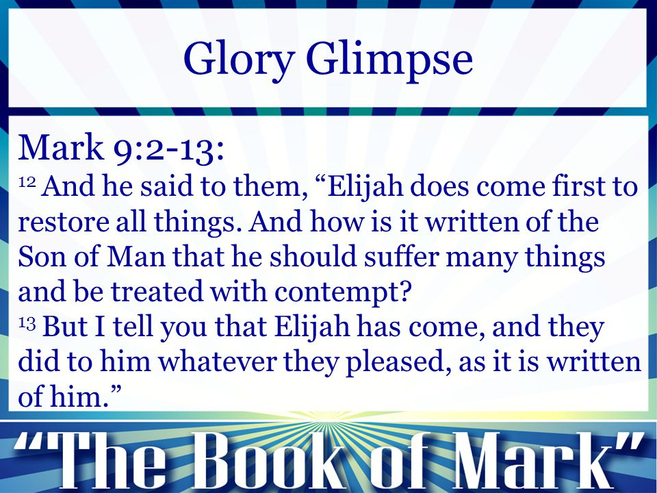 "Mark 9:2-13: 12 And he said to them, ""Elijah does come first to restore all things. And how is it written of the Son of Man that he should suffer many"