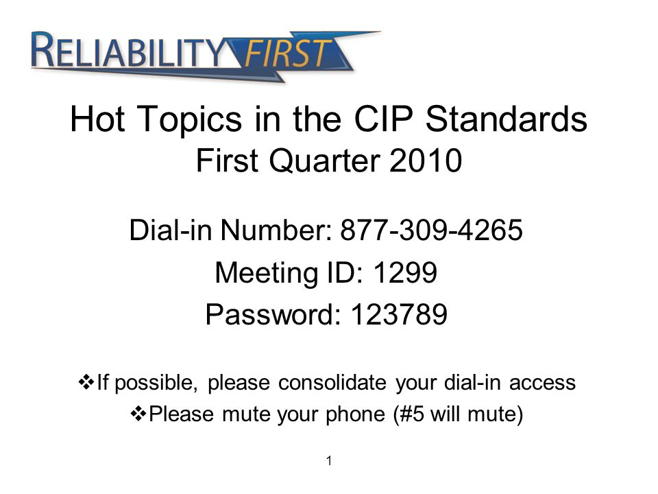 1 Hot Topics in the CIP Standards First Quarter 2010 Dial-in Number: 877-309-4265 Meeting ID: 1299 Password: 123789  If possible, please consolidate your dial-in access  Please mute your phone (#5 will mute)