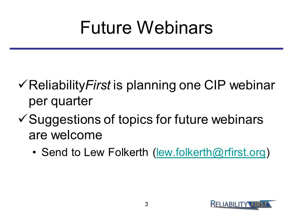 Future Webinars ReliabilityFirst is planning one CIP webinar per quarter Suggestions of topics for future webinars are welcome Send to Lew Folkerth (lew.folkerth@rfirst.org)lew.folkerth@rfirst.org 3
