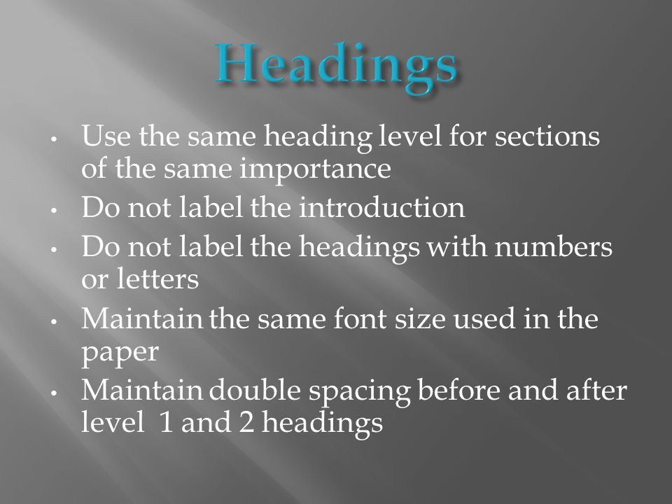 Use the same heading level for sections of the same importance Do not label the introduction Do not label the headings with numbers or letters Maintain the same font size used in the paper Maintain double spacing before and after level 1 and 2 headings