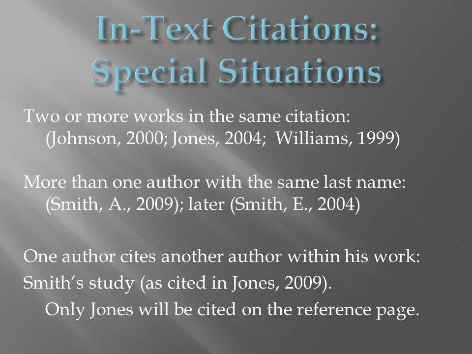 Two or more works in the same citation: (Johnson, 2000; Jones, 2004; Williams, 1999) More than one author with the same last name: (Smith, A., 2009); later (Smith, E., 2004) One author cites another author within his work: Smith's study (as cited in Jones, 2009).