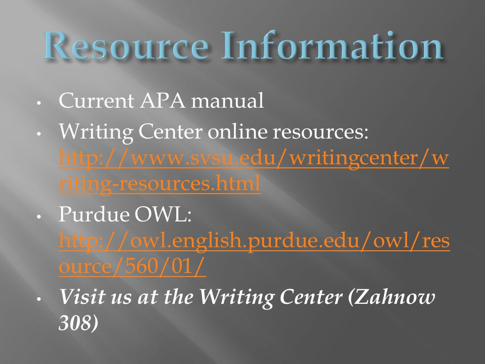 Current APA manual Writing Center online resources: http://www.svsu.edu/writingcenter/w riting-resources.html http://www.svsu.edu/writingcenter/w riting-resources.html Purdue OWL: http://owl.english.purdue.edu/owl/res ource/560/01/ http://owl.english.purdue.edu/owl/res ource/560/01/ Visit us at the Writing Center (Zahnow 308)