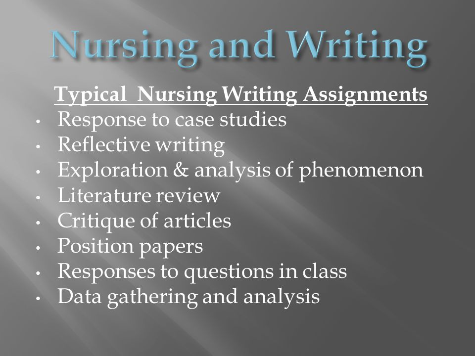 Typical Nursing Writing Assignments Response to case studies Reflective writing Exploration & analysis of phenomenon Literature review Critique of articles Position papers Responses to questions in class Data gathering and analysis